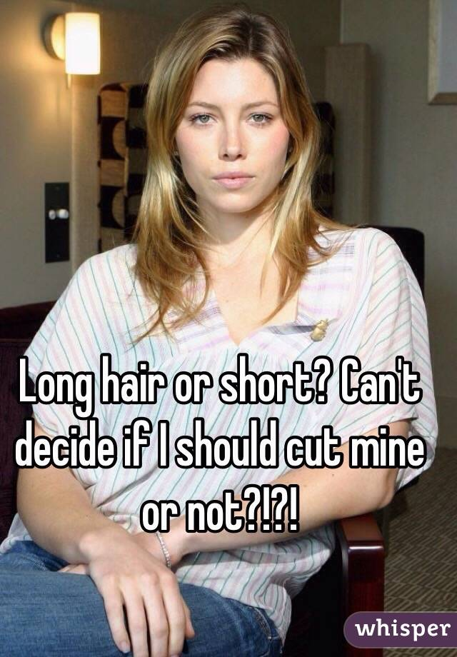 Long hair or short? Can't decide if I should cut mine or not?!?!