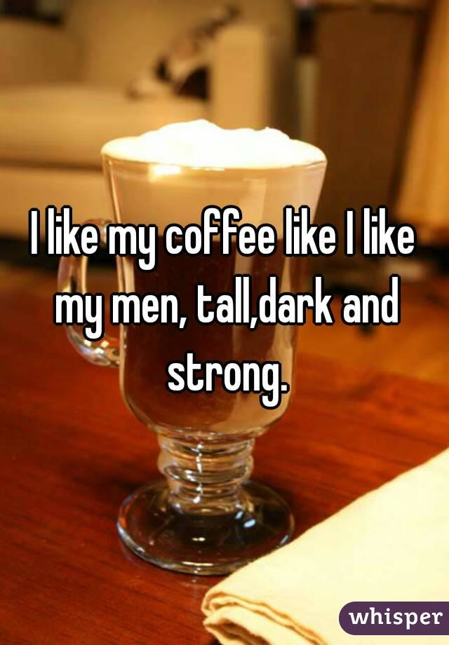 I like my coffee like I like my men, tall,dark and strong.