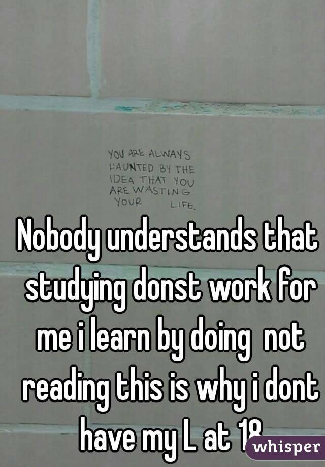 Nobody understands that studying donst work for me i learn by doing  not reading this is why i dont have my L at 18