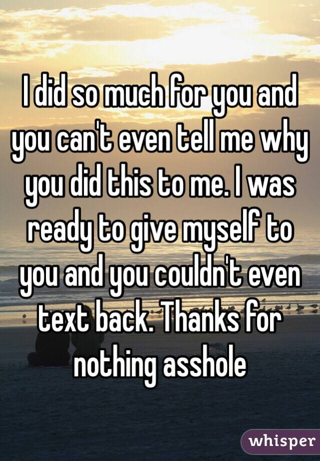 I did so much for you and you can't even tell me why you did this to me. I was ready to give myself to you and you couldn't even text back. Thanks for nothing asshole