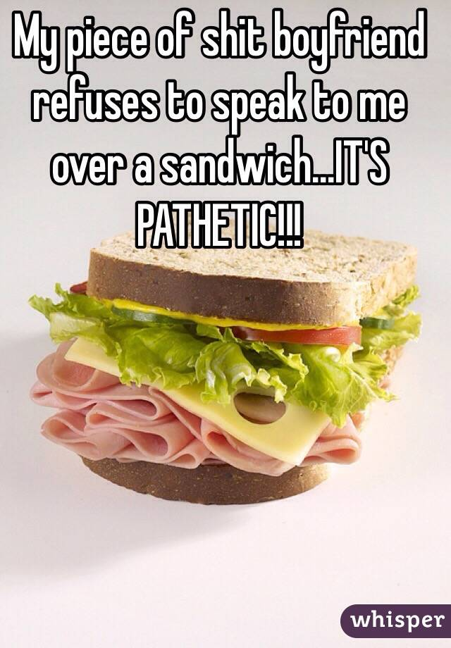 My piece of shit boyfriend refuses to speak to me over a sandwich...IT'S PATHETIC!!!