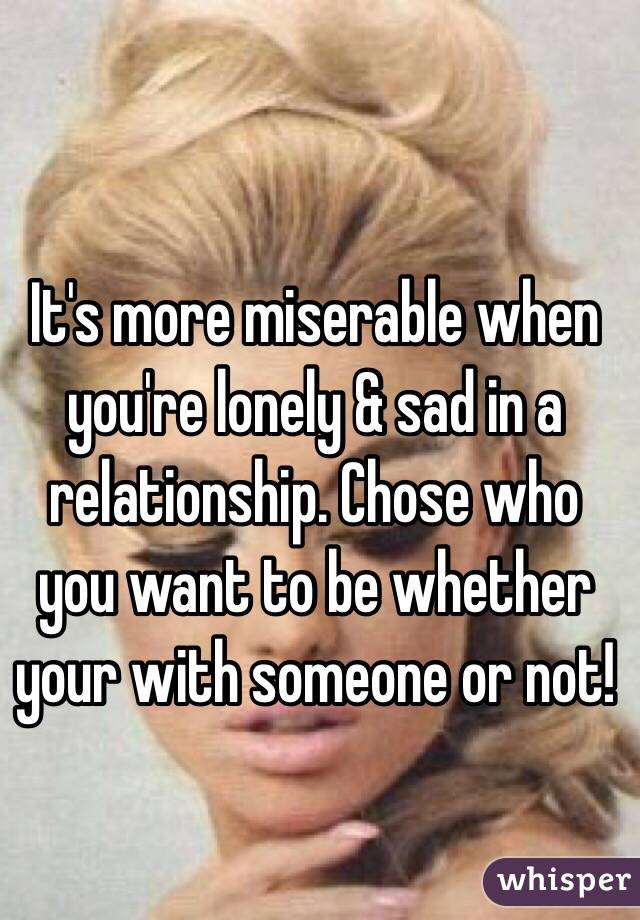It's more miserable when you're lonely & sad in a relationship. Chose who you want to be whether your with someone or not!