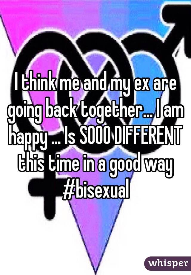 I think me and my ex are going back together... I am happy ... Is SOOO DIFFERENT this time in a good way #bisexual