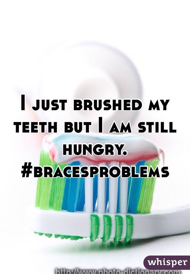 I just brushed my teeth but I am still hungry.  #bracesproblems