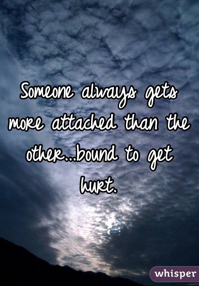 Someone always gets more attached than the other...bound to get hurt.