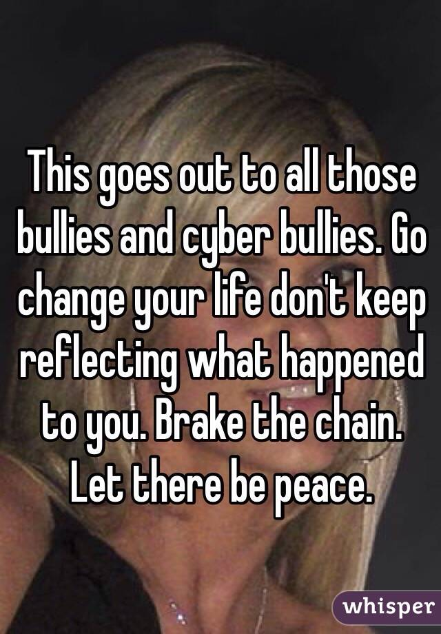 This goes out to all those bullies and cyber bullies. Go change your life don't keep reflecting what happened to you. Brake the chain. Let there be peace.