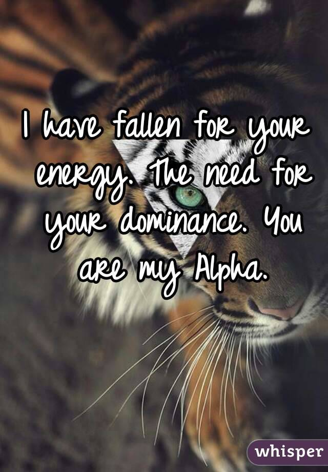 I have fallen for your energy. The need for your dominance. You are my Alpha.