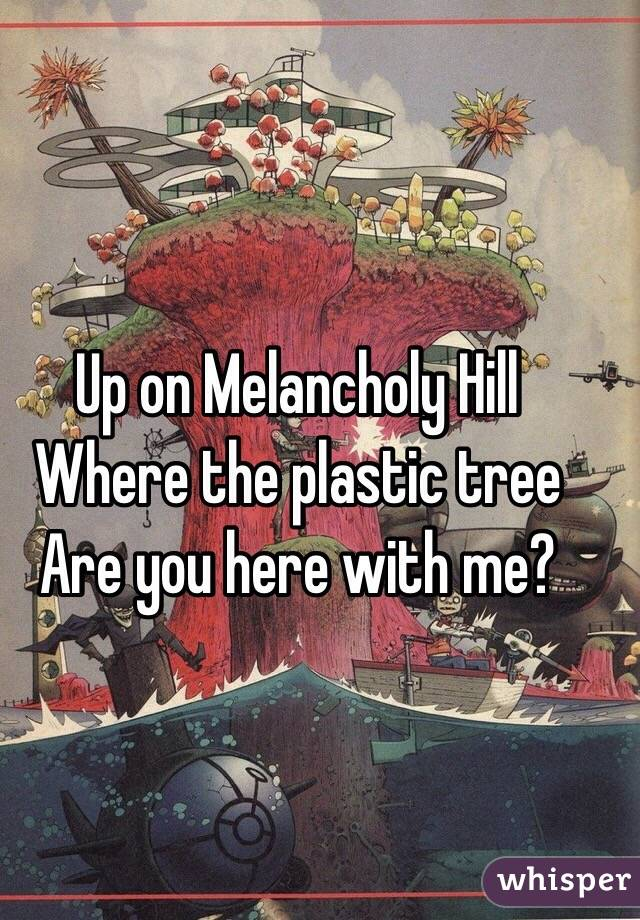 Up on Melancholy Hill Where the plastic tree Are you here with me?