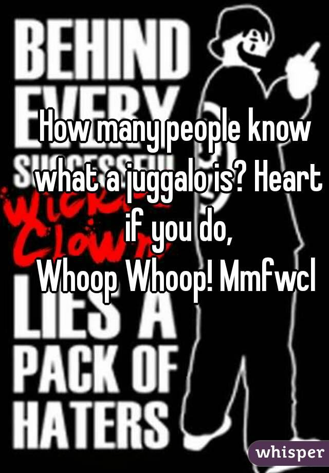 How many people know what a juggalo is? Heart if you do, Whoop Whoop! Mmfwcl