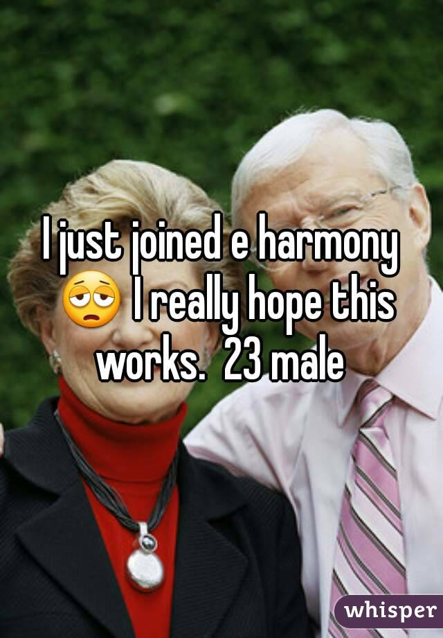 I just joined e harmony 😩 I really hope this works.  23 male