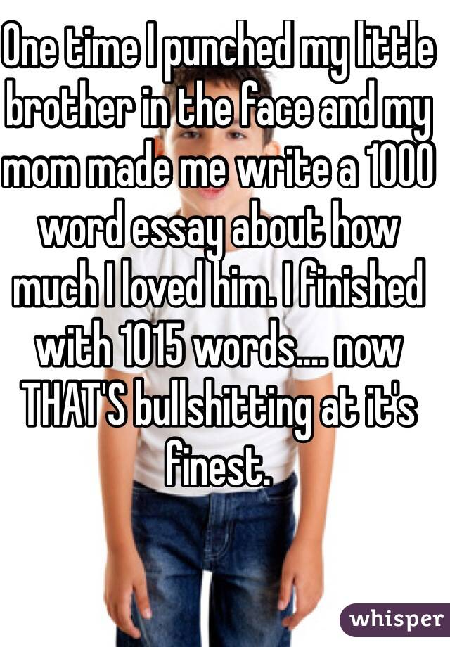 One time I punched my little brother in the face and my mom made me write a 1000 word essay about how much I loved him. I finished with 1015 words.... now THAT'S bullshitting at it's finest.