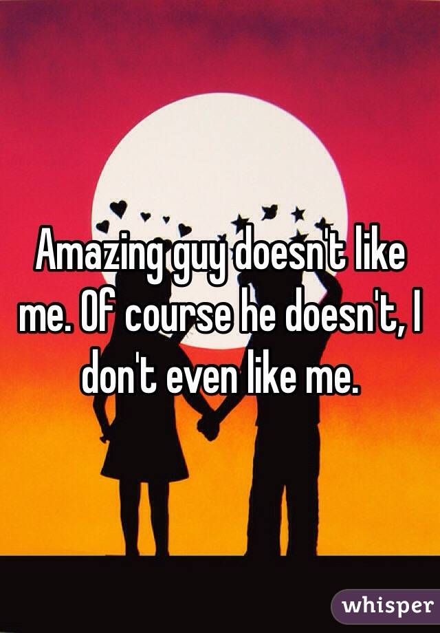 Amazing guy doesn't like me. Of course he doesn't, I don't even like me.