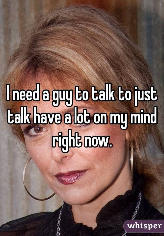 I need a guy to talk to just talk have a lot on my mind right now.