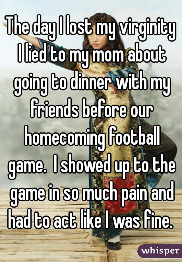 The day I lost my virginity I lied to my mom about going to dinner with my friends before our homecoming football game.  I showed up to the game in so much pain and had to act like I was fine.