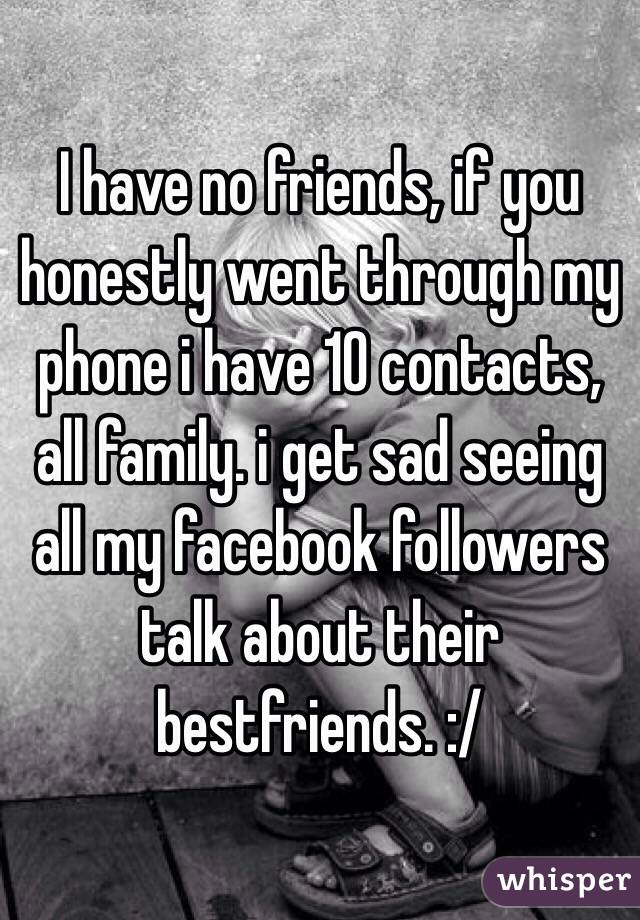 I have no friends, if you honestly went through my phone i have 10 contacts, all family. i get sad seeing all my facebook followers talk about their bestfriends. :/