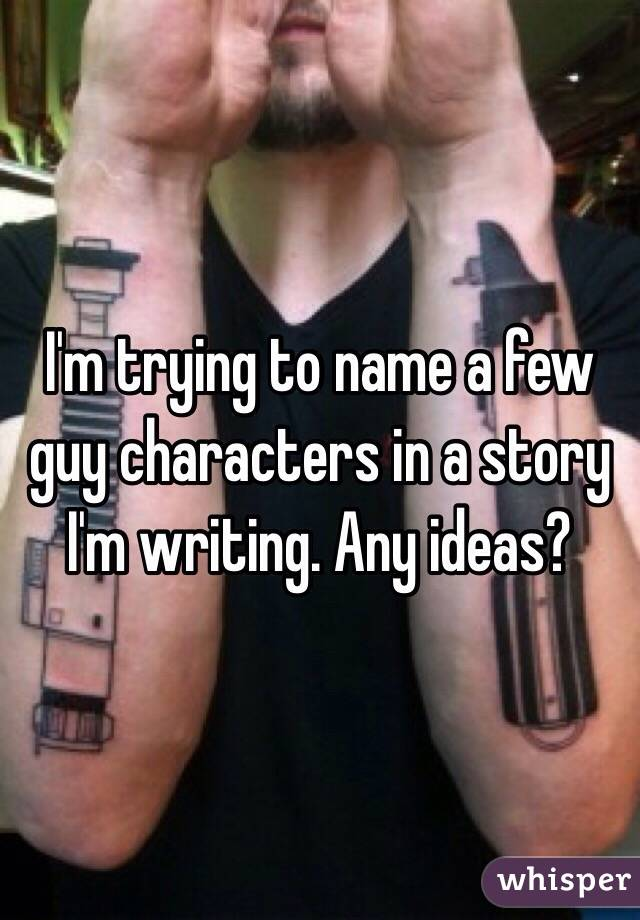 I'm trying to name a few guy characters in a story I'm writing. Any ideas?