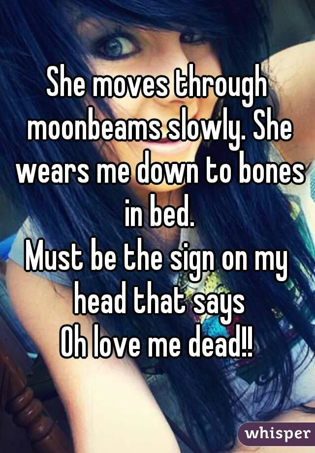 She moves through moonbeams slowly. She wears me down to bones in bed. Must be the sign on my head that says Oh love me dead!!