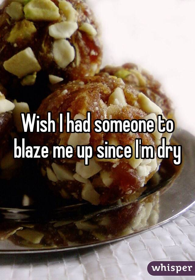 Wish I had someone to blaze me up since I'm dry