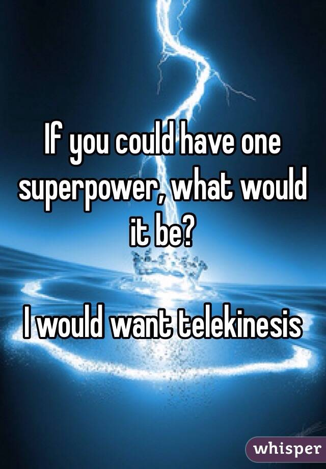 If you could have one superpower, what would it be?  I would want telekinesis