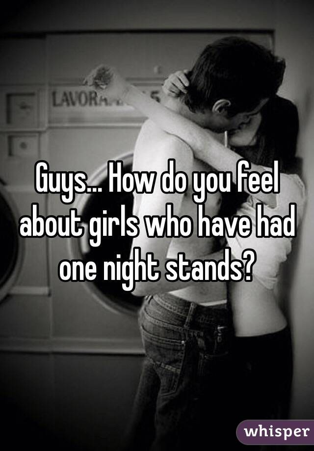 Guys... How do you feel about girls who have had one night stands?