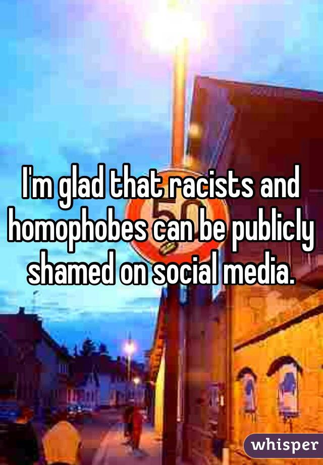 I'm glad that racists and homophobes can be publicly shamed on social media.