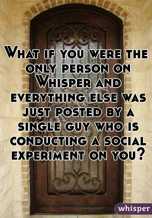 What if you were the only person on Whisper and everything else was just posted by a single guy who is conducting a social experiment on you?