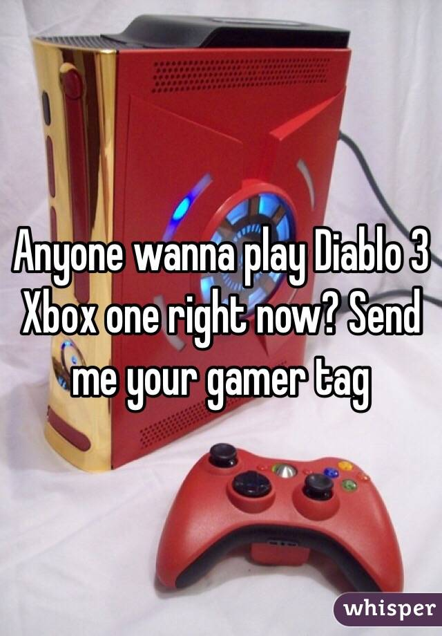 Anyone wanna play Diablo 3 Xbox one right now? Send me your gamer tag