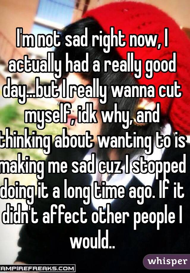 I'm not sad right now, I actually had a really good day...but I really wanna cut myself, idk why, and thinking about wanting to is making me sad cuz I stopped doing it a long time ago. If it didn't affect other people I would..