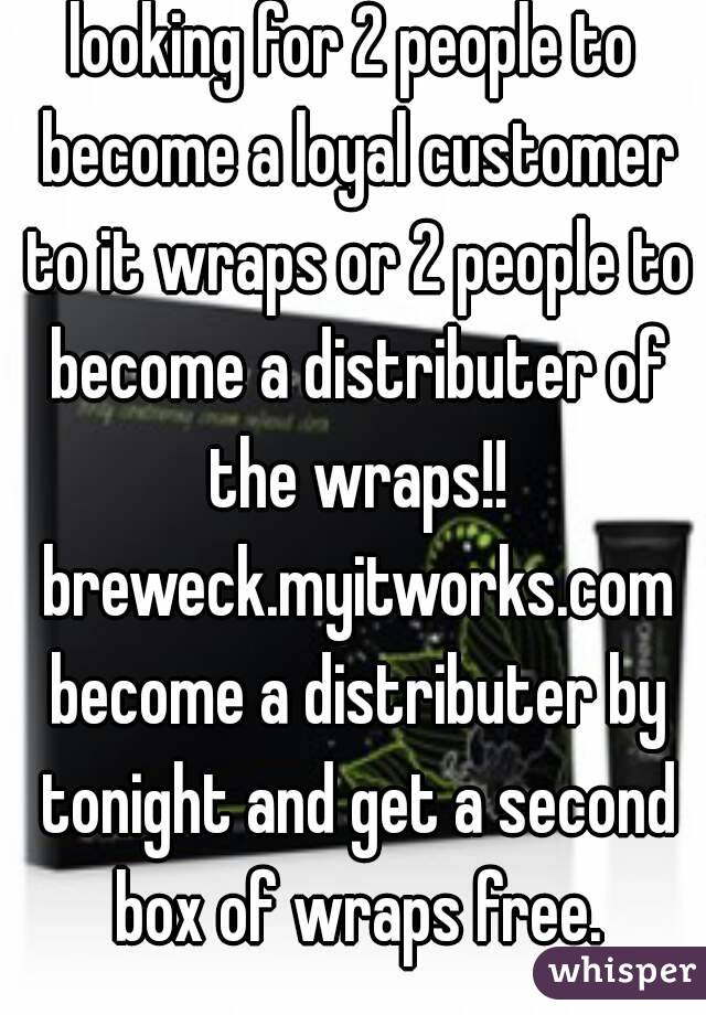 looking for 2 people to become a loyal customer to it wraps or 2 people to become a distributer of the wraps!! breweck.myitworks.com become a distributer by tonight and get a second box of wraps free.