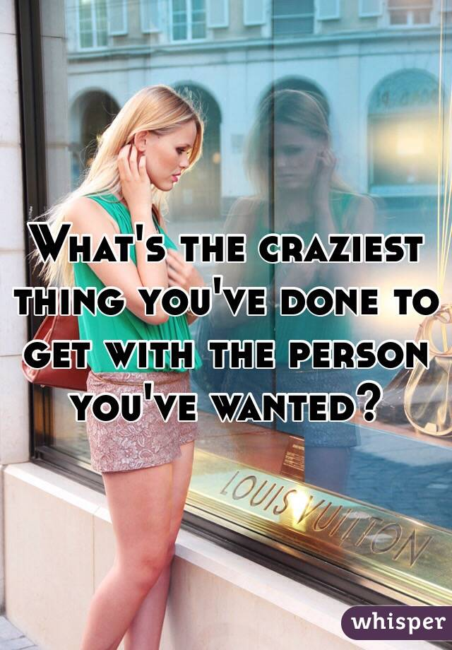 What's the craziest thing you've done to get with the person you've wanted?