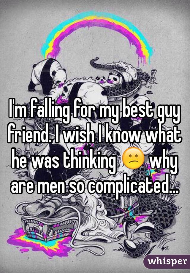 I'm falling for my best guy friend. I wish I know what he was thinking 😕 why are men so complicated...