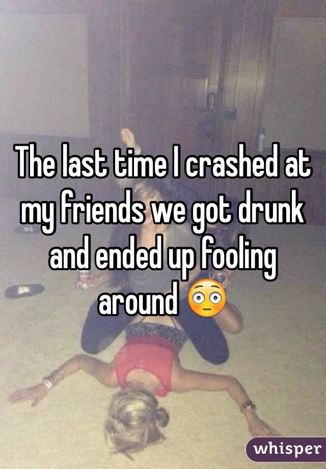 The last time I crashed at my friends we got drunk and ended up fooling around 😳