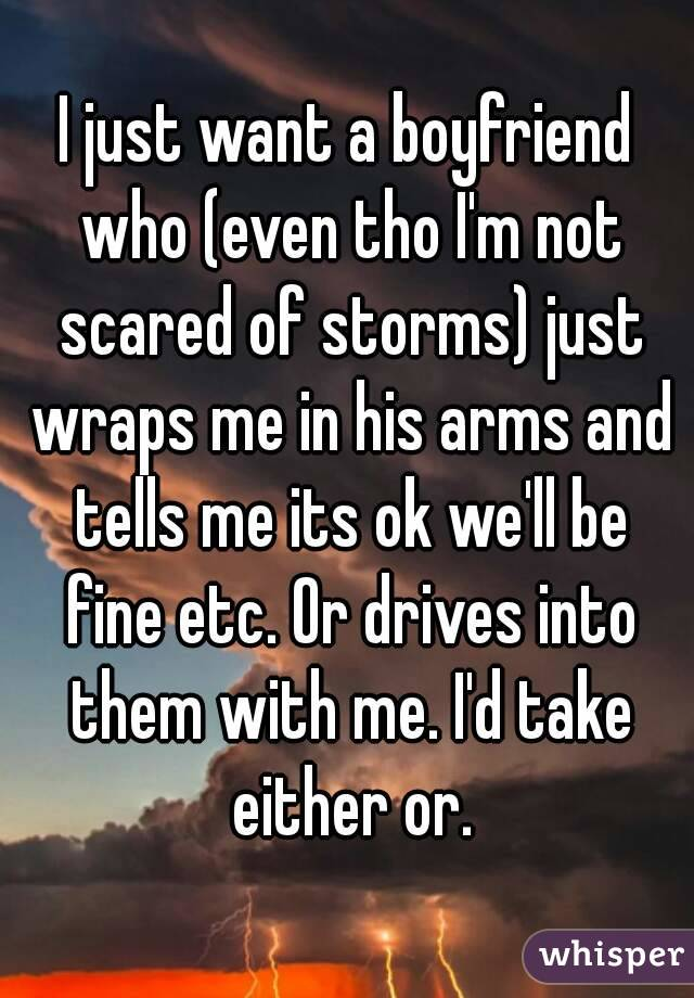 I just want a boyfriend who (even tho I'm not scared of storms) just wraps me in his arms and tells me its ok we'll be fine etc. Or drives into them with me. I'd take either or.