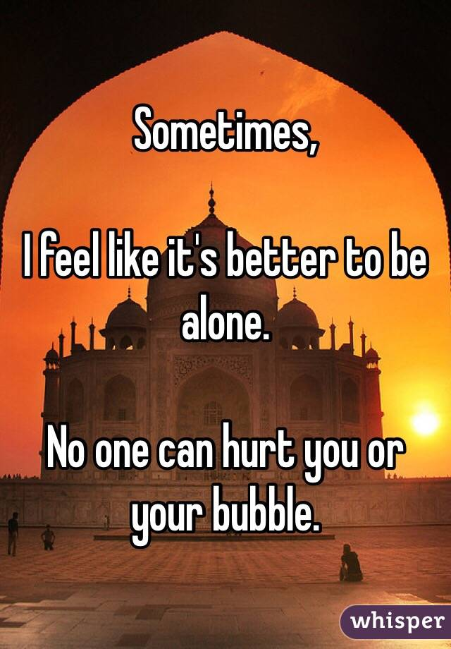 Sometimes,  I feel like it's better to be alone.   No one can hurt you or your bubble.