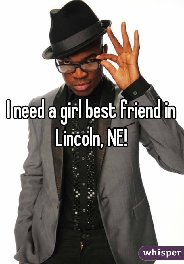 I need a girl best friend in Lincoln, NE!