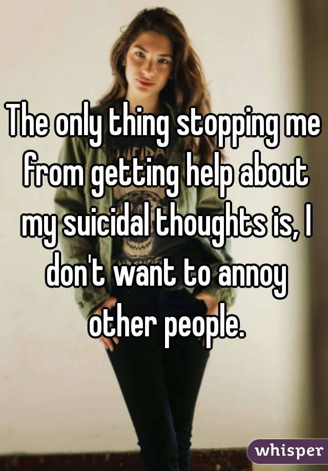The only thing stopping me from getting help about my suicidal thoughts is, I don't want to annoy other people.
