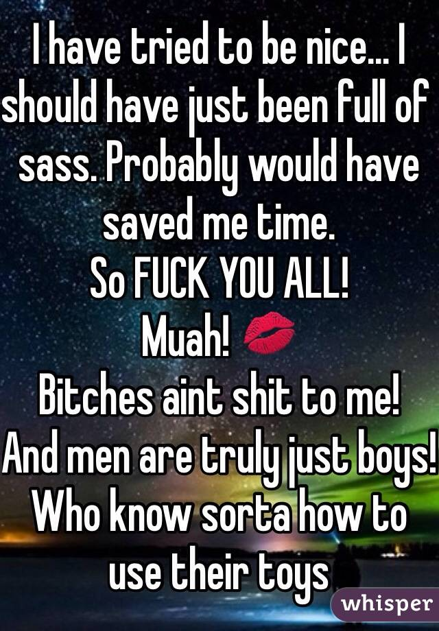 I have tried to be nice... I should have just been full of sass. Probably would have saved me time.  So FUCK YOU ALL!  Muah! 💋 Bitches aint shit to me! And men are truly just boys! Who know sorta how to use their toys