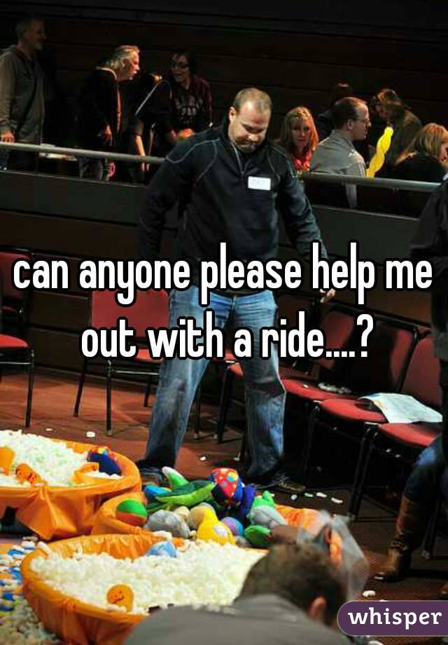 can anyone please help me out with a ride....?