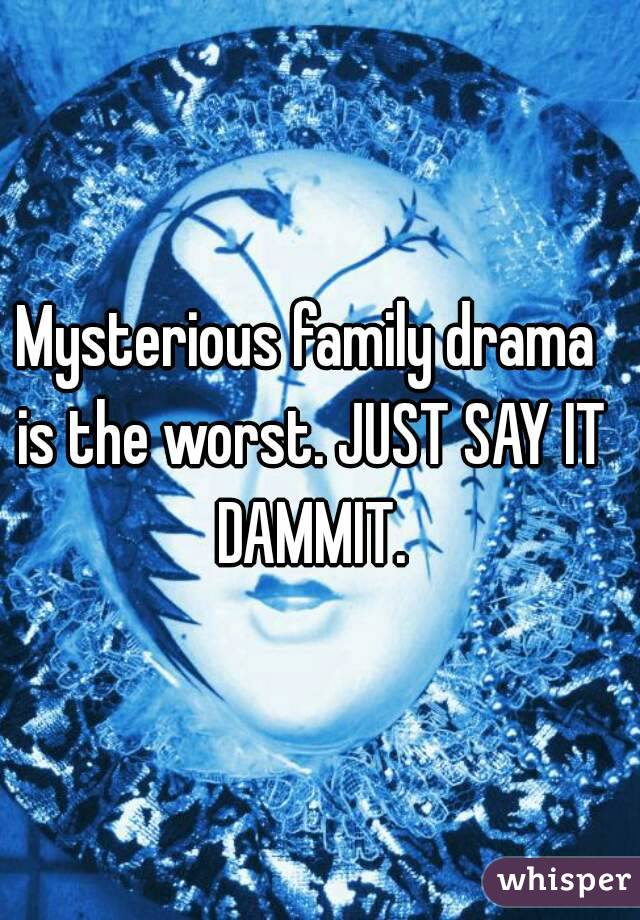 Mysterious family drama is the worst. JUST SAY IT DAMMIT.