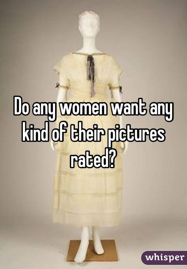 Do any women want any kind of their pictures rated?