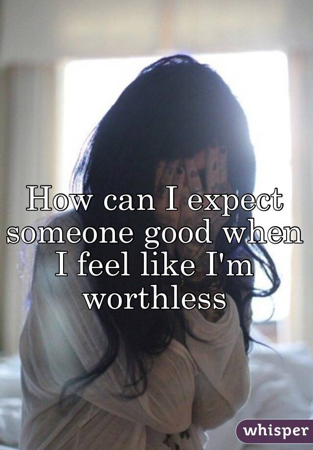 How can I expect someone good when I feel like I'm worthless