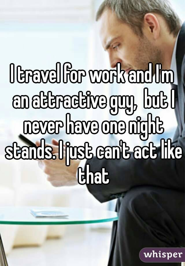 I travel for work and I'm an attractive guy,  but I never have one night stands. I just can't act like that