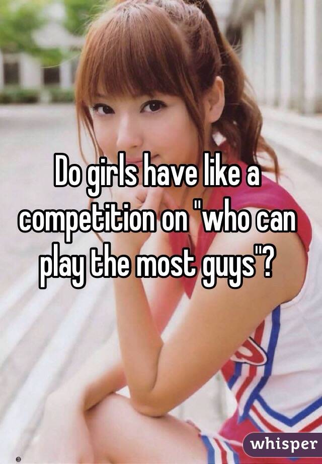 "Do girls have like a competition on ""who can play the most guys""?"