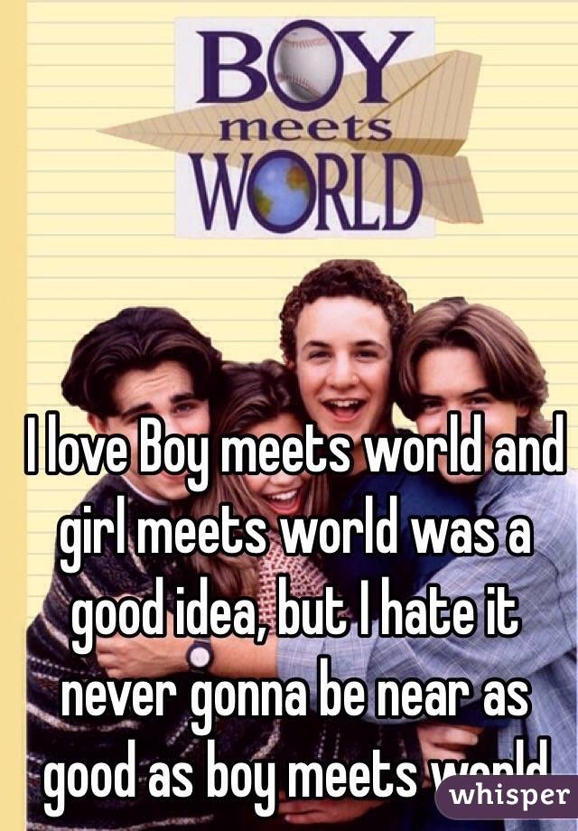 I love Boy meets world and girl meets world was a good idea, but I hate it never gonna be near as good as boy meets world