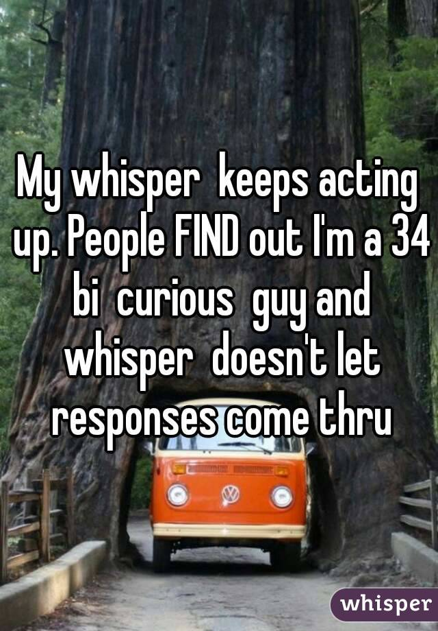 My whisper  keeps acting up. People FIND out I'm a 34 bi  curious  guy and whisper  doesn't let responses come thru