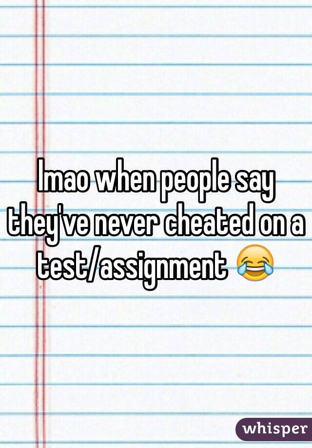 lmao when people say they've never cheated on a test/assignment 😂