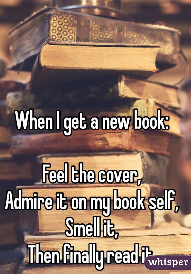 When I get a new book:  Feel the cover, Admire it on my book self, Smell it, Then finally read it.