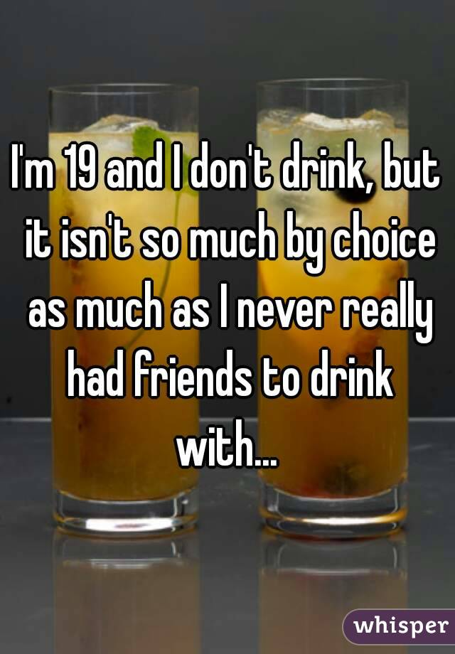 I'm 19 and I don't drink, but it isn't so much by choice as much as I never really had friends to drink with...