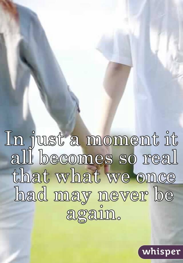 In just a moment it all becomes so real that what we once had may never be again.