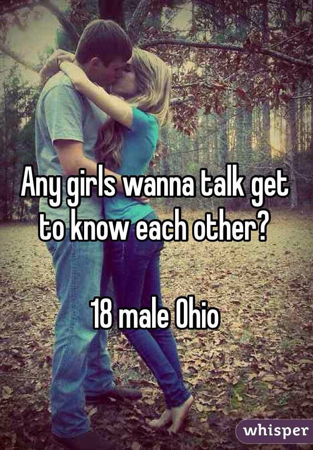 Any girls wanna talk get to know each other?    18 male Ohio